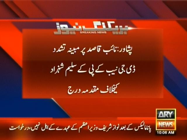پشاور: نائب قاصد پر مبینہ تشدد ڈی جی نیب کے پی کے  سلیم شہزاد کیخلاف مقدمہ درج